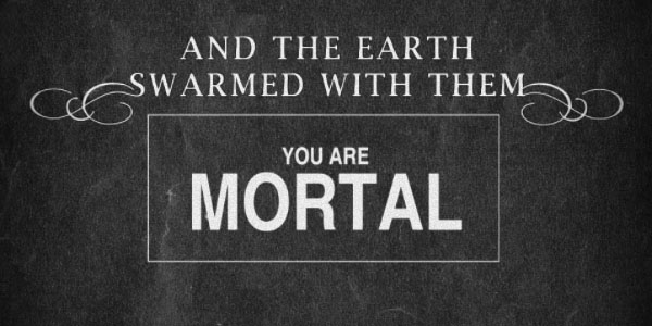 and the earth swarmed with them you are mortal