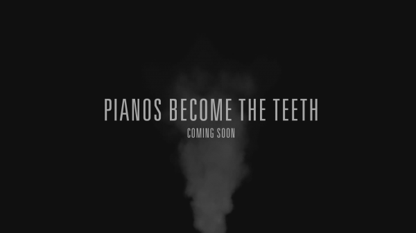 Pianos Become the Teeth Coming Soonl